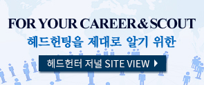 FOR YOUR CAREER & SCOUT 헤드헌팅을 제대로 알기 위한 헤드헌터 저널 SITE VIEW