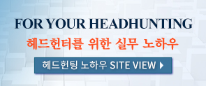 FOR YOUR HEADHUNTING 헤드헌터를 위한 실무 노하우 헤드헌팅 노하우 SITE VIEW